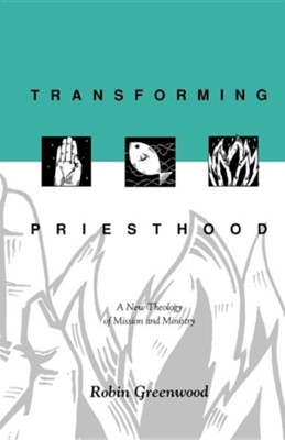 Transforming Priesthood - A New Theology of Mission and Ministry  -     By: Richard Higginson, Robin Greenwood
