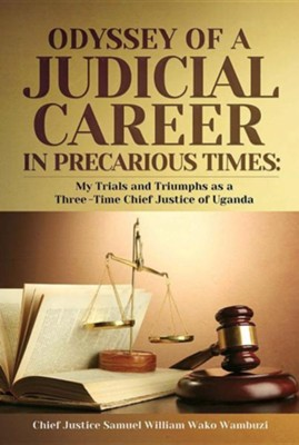 The Odyssey of a Judicial Career in Precarious Times: My Trials and Triumphs as a Three-Time Chief Justice of Uganda  -     By: Chief Justice Samuel Wilson Wako Wambuzi