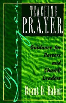 Teaching P.R.A.Y.E.R. (Prayer): Guidance for Pastors and Spiritual Leaders  -     By: Brant D. Baker