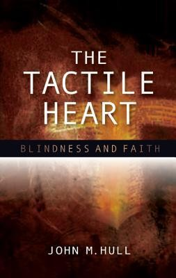 The Tactile Heart: Reflections on Theology and Blindness  -     By: John M. Hull
