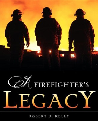 A Firefighter's Legacy  -     By: Robert D. Kelly