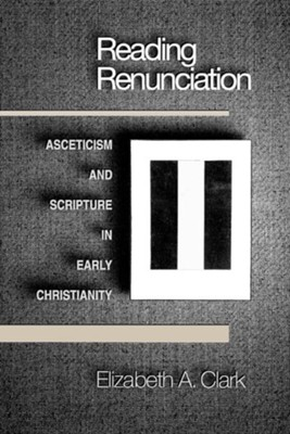 Reading Renunciation: Asceticism and Scripture in Early Christianity  -     By: Elizabeth A. Clark