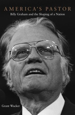 America's Pastor: Billy Graham and the Shaping of a Nation  -     By: Grant Wacker