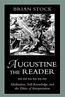Augustine the Reader: Meditation, Self-Knowledge, and the Ethics of Interpretation  -     By: Brian Stock