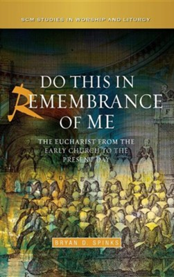 Do This in Remembrance of Me: The Eucharist from the Early Church to the Present Day  -     By: Bryan Spinks