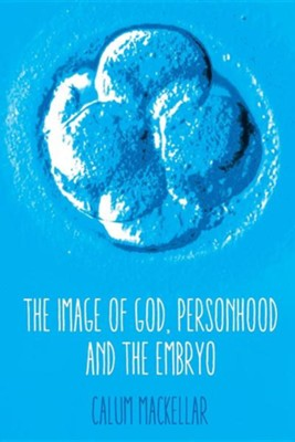 The Image of God, Personhood and the Embryo  -     By: Calum Mackeller