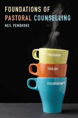 Foundations in Pastoral Counselling: Integrating Philosophy, Theology, and Psychotherapy  -     By: Neil Pembroke
