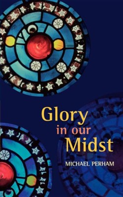Glory in Our Midst  -     By: Michael Perham