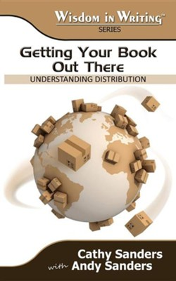 Getting Your Book Out There: Understanding Distribution (Wisdom in Writing Series)  -     By: Cathy Sanders, Andy Sanders