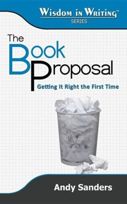 The Book Proposal: Getting It Right the First Time (Wisdom in Writing Series)  -     By: Andy Sanders
