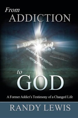 From Addiction to God: A Former Addict's Testimony of a Changed Life  -     By: Randy Lewis, Ashley Riley