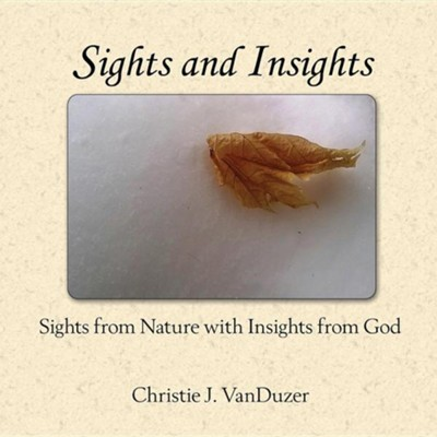 Sights and Insights: Sights from Nature with Insights from God  -     By: Christie J. VanDuzer