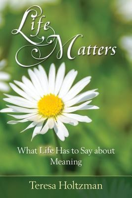 Life Matters: What Life Has to Say about Meaning  -     By: Teresa Holtzman
