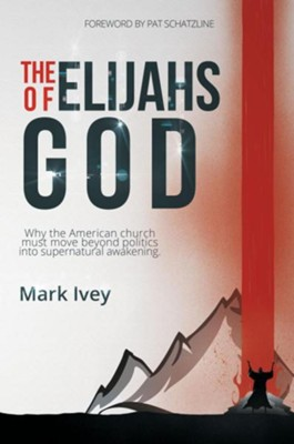 The Elijahs Of God: Why The American Church Must Move Beyond Politics Into Supernatural Awakening  -     By: Mark Ivey