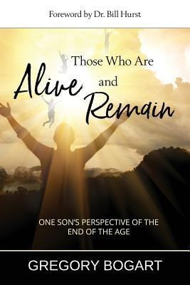 Those Who Are Alive and Remain: One Son's Perspective of the End of the Age  -     By: Gregory Bogart, William J. Hurst