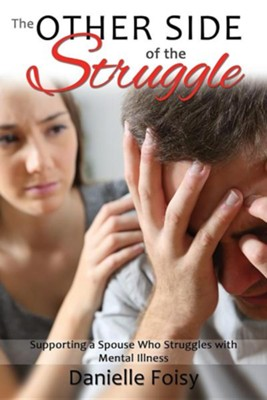 The Other Side of the Struggle: Supporting a Spouse Who Struggles with Mental Illness  -     By: Danielle Foisy, Grant Mullen