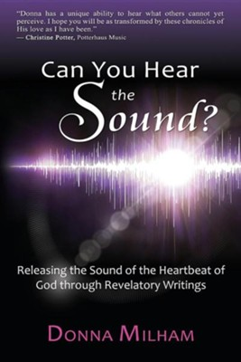 Can You Hear the Sound?: Releasing the Sound of the Heartbeat of God Through Revelatory Writings  -     By: Donna Milham, Tracee Anne Loosle