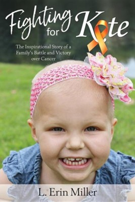 Fighting for Kate: The Inspirational Story of a Family's Battle and Victory Over Cancer  -     By: L. Erin Miller