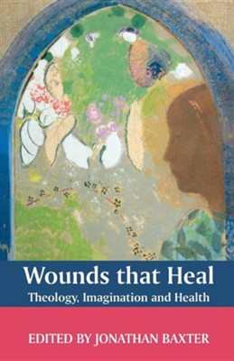 Wounds That Heal: Theology, Imagination and Health  -     By: Jonathan Baxter