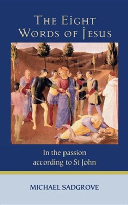 The Eight Words of Jesus: In the Passion According to St John  -     By: Michael Sadgrove