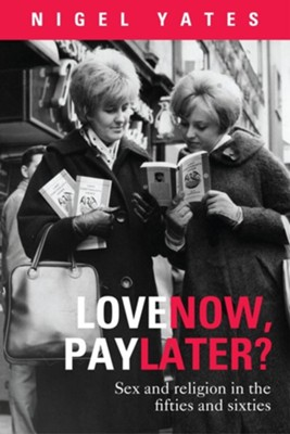 Love Now, Pay Later? - Sex and Religion and the Fifties and Sixties  -     By: Nigel Yates