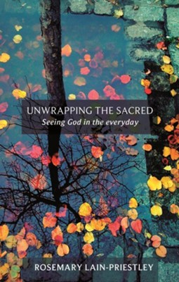 Unwrapping the Sacred: Seeing God in the Everyday. Rosemary Lain-Priestley  -     By: Rosemary Lain-Priestley
