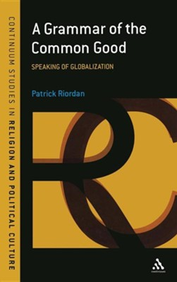 A Grammar of the Common Good: Speaking of Globalization  -     By: Patrick Riordan