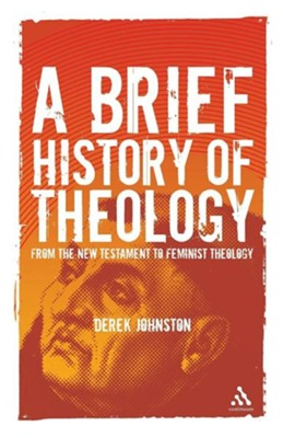 A Brief History of Theology: From the New Testament to Feminist Theology  -     By: Derek Johnston