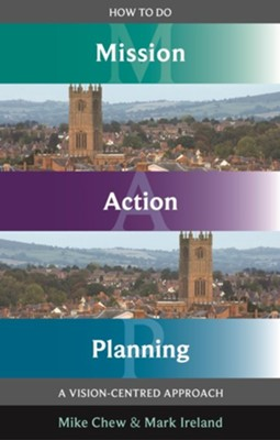 How to Do Mission Action Planning: A Vision-Centred Approach  -     By: Mike Chew, Mark Ireland
