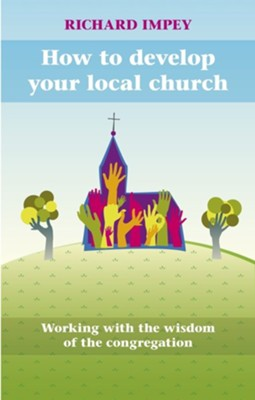 How to Develop Your Local Church - Working with the Wisdom of the Congregation  -     By: Richard Impey