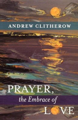 Prayer, the Embrace of Love  -     By: Andrew Clitherow