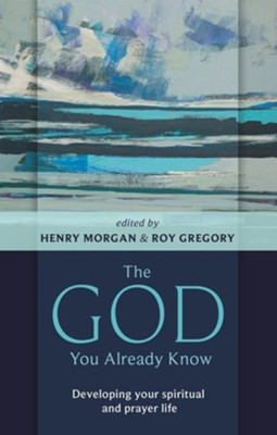 The God You Already Know: Developing Your Spiritual and Prayer Life  -     Edited By: Henry Morgan, Roy Gregory     By: Henry Morgan(ED.) & Roy Gregory(ED.)