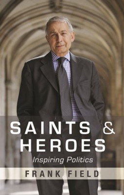 Saints and Heroes: Inspiring Politics  -     By: Frank Field