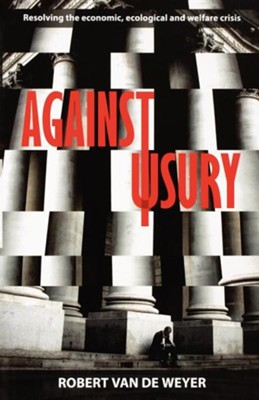 Against Usury: Resolving the Economic and Ecological Crisis  -     By: Robert Van De Weyer
