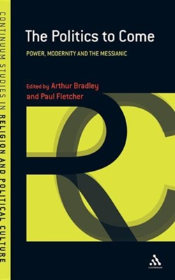 The Politics to Come: Power, Modernity and the Messianic  -     Edited By: Arthur Bradley, Paul Fletcher     By: Arthur Bradley(ED.) & Paul Fletcher(ED.)