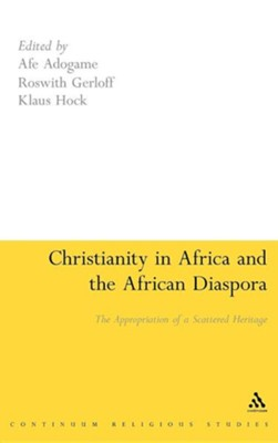 Christianity in Africa and the African Diaspora: The Appropriation of a Scattered Heritage  -     Edited By: Afe Adogame, Klaus Hock, Roswith Gerloff     By: Afe Adogame(ED.), Klaus Hock(ED.) & Roswith Gerloff(ED.)