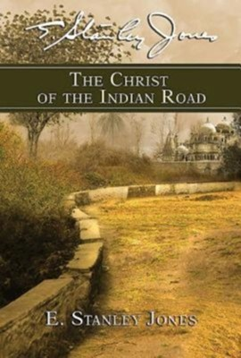The Christ of the Indian Road  -     By: E. Stanley Jones