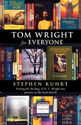 Tom Wright for Everyone - Putting the Theology of N. T. Wright Into Practice in the Local Church  -     By: Stephen Kuhrt