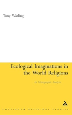Ecological Imaginations in the World Religions: An Ethnographic Analysis  -     By: Tony Watling