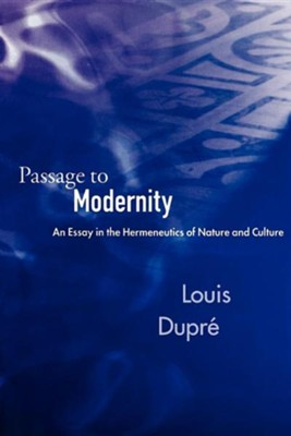 Passage to Modernity: An Essay in the Hermeneutics of Nature and Culture  -     By: Louis Dupre