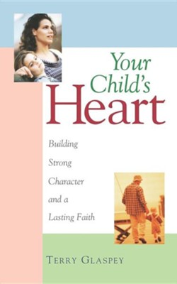 Your Child's Heart: Building a Strong Character &  a Lasting Faith  -     By: Terry Glaspey