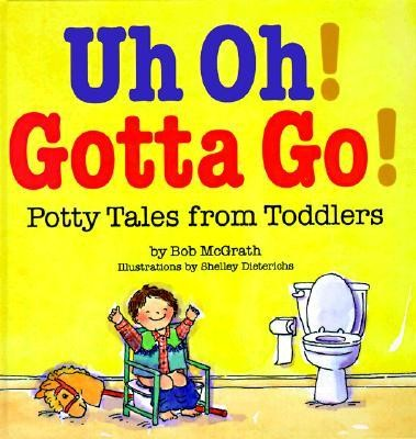 Uh Oh! Gotta Go!: Potty Tales from Toddlers  -     By: Bob McGrath     Illustrated By: Shelley Dieterichs