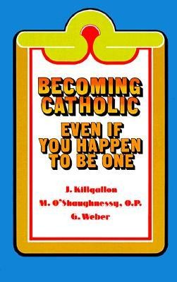 Becoming Catholic: Even If You Happen to Be One  -     By: James J. Killgallon, Mary Michael O'Shaughnessy, Gerard P. Weber