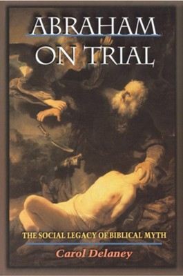 Abraham on Trial: The Social Legacy of Biblical Myth                             -     By: Carol Delaney