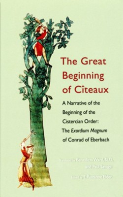 The Great Beginning of Citeaux: A Narrative of the Beginning of the Cisterian Order; The Exordium Magnum of Conrad of Eberbach  -     Edited By: E. Rozanne Elder     Translated By: Benedicta Ward SLG