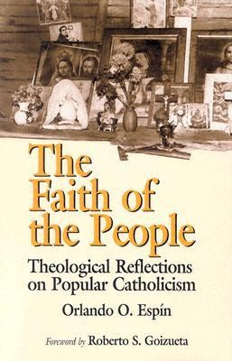 The Faith of the People: Theological Reflections on Popular Catholicism   -     By: Roberto Goizueta