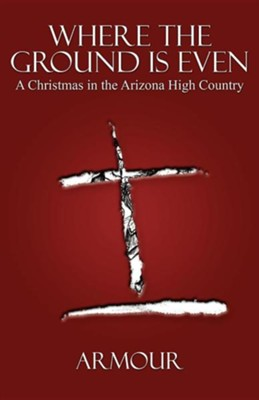 Where the Ground Is Even: A Christmas in the Arizona High Country  -     By: Armour Patterson