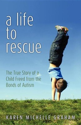 A Life to Rescue: The True Story of a Child Freed from the Bonds of Autism  -     By: Karen Michelle Graham