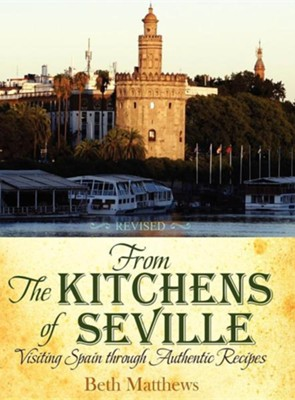 From the Kitchens of Seville: Visiting Spain Through Authentic Recipes (Revised)  -     By: Beth Matthews