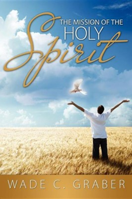 The Mission of the Holy Spirit  -     By: Wade Graber